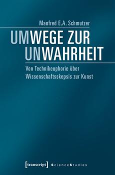 Um-Wege zur Un-Wahrheit. Von Technikeuphorie über Wissenschaftsskepsis zur Kunst - Manfred E.A. Schmutzer  [Taschenbuch]