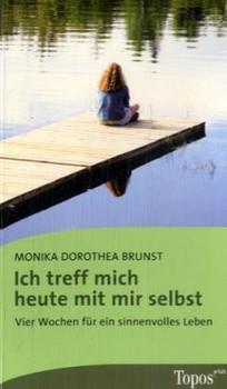 Ich treff mich heute mit mir selbst: Vier Wochen für ein sinnvolles Leben - Monika Dorothea Brunst