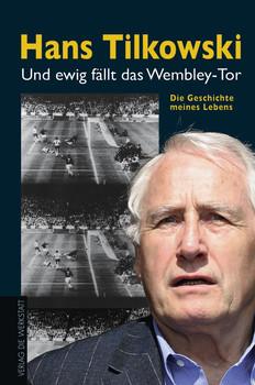 Und ewig fällt das Wembley-Tor. Die Geschichte meines Lebens - Hans Tilkowski