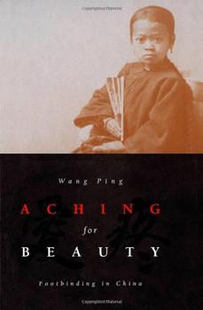 Aching for Beauty: Footbinding in China - Ping, Wang