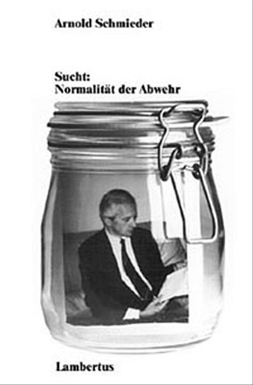 Sucht: Normalität der Abwehr - Arnold Schmieder