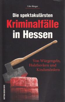 Die spektakulärsten Kriminalfälle in Hessen: Von Würgengeln, Holzfrevlern und Kindsmördern - Udo Bürger [Taschenbuch]