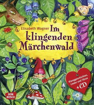 Im Klingenden Märchenwald: Klanggeschichten, Lieder und Tänze zu bekannten Märchen - Elisabeth Wagner
