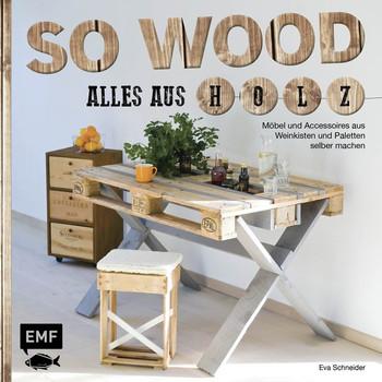 So wood - Alles aus Holz: Möbel und Accessoires aus Weinkisten und Paletten selbermachen - Eva Schneider [Gebundene Ausgabe]