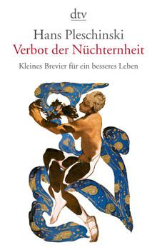 Verbot der Nüchternheit: Kleines Brevier für ein besseres Leben - Hans Pleschinski