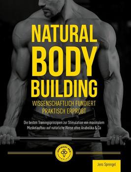 Natural Body Building. Die besten Trainingsprinzipien zur Stimulation von maximalem Muskelaufbau auf natürliche Weise ohne Anabolika & Co - Jens Sprengel  [Taschenbuch]
