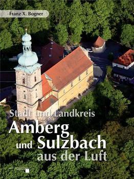 Stadt und Landkreis Amberg und Sulzbach aus der Luft - Franz X. Bogner  [Gebundene Ausgabe]