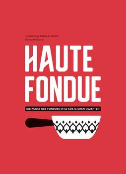 Haute Fondue. Die Kunst des Fondues in 52 köstlichen Rezepten - Jennifer Favre  [Gebundene Ausgabe]