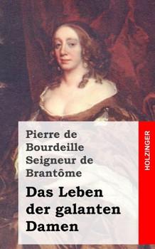Das Leben der galanten Damen: (Vies des Dames galantes) - de Bourdeille Seigneur de Brantome, Pierre
