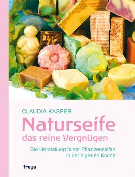 Naturseife, das reine Vergnügen: Die Herstellung feiner Pflanzenseifen in der eigenen Küche - Claudia Kasper