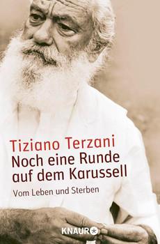 Noch eine Runde auf dem Karussell: Vom Leben und Sterben - Tiziano Terzani