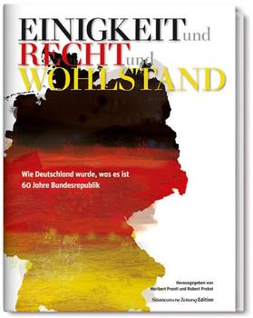 Einigkeit und Recht und Wohlstand: Wie Deutschland wurde, was es ist. 60 Jahre Bundesrepublik