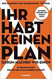 Ihr habt keinen Plan, darum machen wir einen!. 12 Forderungen für eine bessere Zukunft. - Mit einem Vorwort von Harald Lesch - Jugendrat  [Taschenbuch]