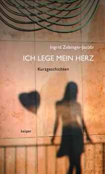Ich lege mein Herz. Kurzgeschichten - Ingrid Zebinger-Jacobi  [Gebundene Ausgabe]
