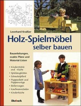 Holz-Spielmöbel selbst bauen: Bauanleitungen, exakte Pläne und Materiallisten - Leonhard Kraißer