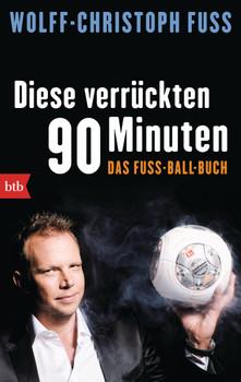 Diese verrückten 90 Minuten: Das Fuss-Ball-Buch - Fuss, Wolff-Christoph