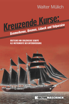 Kreuzende Kurse: Deutsche und chilenische Schiffe als Instrumente der Unterdrückung - Mülich, Walter