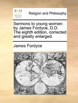 Sermons to Young Women: By James Fordyce, D.D. the Eighth Edition, Corrected and Greatly Enlarged - Fordyce, James