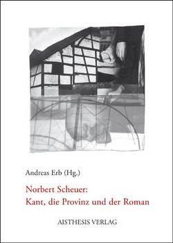 Norbert Scheuer: Kant, die Provinz und der Roman - Scheuer, Norbert