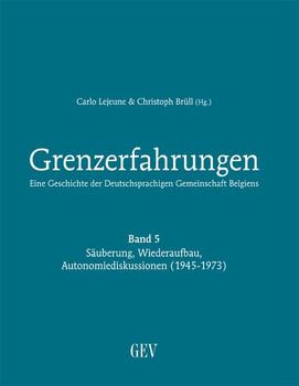 Grenzerfahrungen Band 5: Säuberung, Wiederaufbau, Autonomiediskussionen (1945-1973). Eine Geschichte der Deutschsprachigen Gemeinschaft Belgiens [Gebundene Ausgabe]