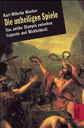 Die unheiligen Spiele. Das antike Olympia zwischen Legende und Wirklichkeit - Karl-Wilhelm Weeber