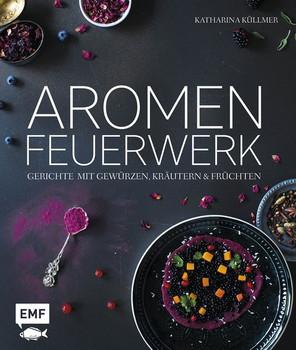 Aromenfeuerwerk: Gerichte mit Gewürzen, Kräutern und Früchten - Katharina Küllmer [Gebundene Ausgabe]