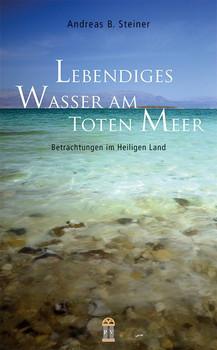 Lebendiges Wasser am Toten Meer. Betrachtungen im Heiligen Land - Andreas B. Steiner  [Taschenbuch]