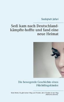 Sedi kam nach Deutschland - kämpfte - hoffte und fand eine neue Heimat. Die bewegende Geschichte eines Flüchtlingskindes - Sediqheh Jafari  [Taschenbuch]