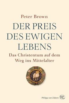 Der Preis des ewigen Lebens. Das Christentum auf dem Weg ins Mittelalter - Peter Brown  [Gebundene Ausgabe]