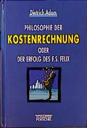 Philosophie der Kostenrechnung oder Der Erfolg des F. S. Felix - Dietrich Adam