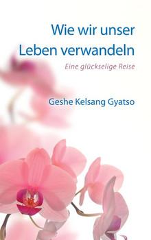 Wie wir unser Leben verwandeln. Eine glückselige Reise - Geshe Kelsang Gyatso [Taschenbuch]