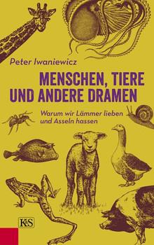 Menschen, Tiere und andere Dramen. Warum wir Lämmer lieben und Asseln hassen - Peter Iwaniewicz  [Gebundene Ausgabe]