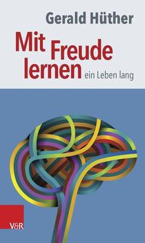 Mit Freude lernen - ein Leben lang: Weshalb wir ein neues Verständnis vom Lernen brauchen - Gerald Hüther [Taschenbuch]