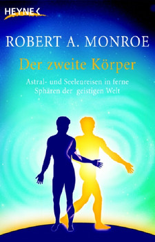 Der zweite Körper: Astral- und Seelenreisen in ferne Sphären der geistigen Welt - Robert A. Monroe