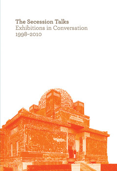 The Secession Talks. Exhibitions in Conversation 1998-2010