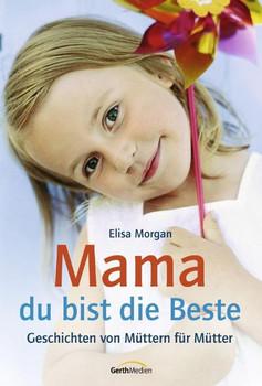 Mama, du bist die Beste. Geschichten von Müttern für Mütter - Elisa Morgan