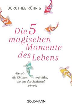 Die fünf magischen Momente des Lebens. Wie wir die Chancen ergreifen, die uns das Schicksal schenkt - Dorothee Röhrig  [Taschenbuch]
