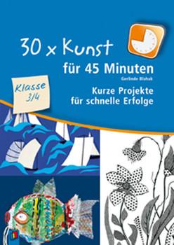 30 x Kunst für 45 Minuten Klasse 3/4: Kurze Projekte für schnelle Erfolge - Gerlinde Blahak