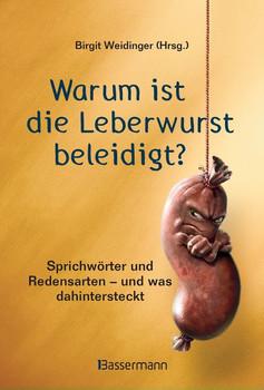 Warum ist die Leberwurst beleidigt?. Sprichwörter und Redensarten aus der SZ-Redaktion - und was dahintersteckt [Gebundene Ausgabe]