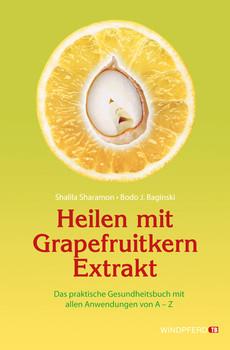 Heilen mit Grapefruitkern-Extrakt: Das praktische Gesundheitsbuch mit allen Anwendungen von A - Z. Neue Erkenntnisse, Einsatzmöglichkeiten und Erfahrungsberichte - Shalila Sharamon