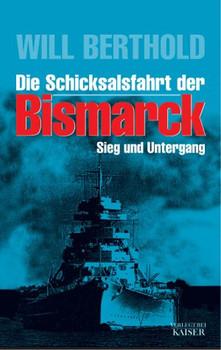 Die Schicksalsfahrt der Bismarck. Sieg und Untergang. Tatsachenbericht - Will Berthold