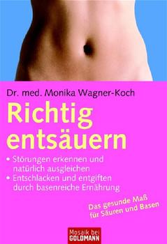 Richtig entsäuern: - Störungen erkennen und natürlich ausgleichen - - Entschlacken und entgiften durch basenreiche Ernährung - Dr. med. Monika Wagner-Koch