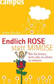 Endlich Rose statt Mimose: Wie Sie lernen, nicht alles so schwer zu nehmen - Irene Becker