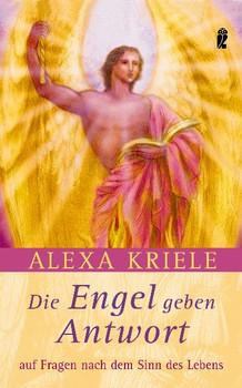 Die Engel geben Antwort: Auf Fragen nach dem Sinn des Lebens - Alexa Kriele