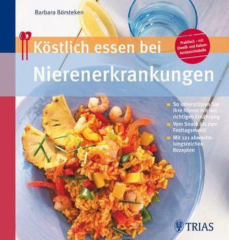 Köstlich essen bei Nierenerkrankung: So unterstützen Sie Ihre Nieren mit der richtigen Ernährung / Vom Snack bis zum Festtagsmenü / Mit 130 abwechslungsreichen Rezepten - Barbara Börsteken