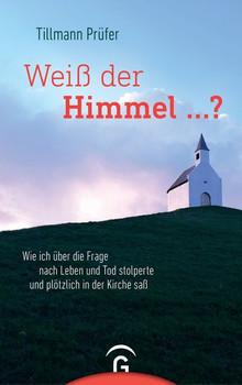 Weiß der Himmel ...?. Wie ich über die Frage nach Leben und Tod stolperte und plötzlich in der Kirche saß - Tillmann Prüfer  [Gebundene Ausgabe]