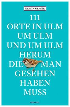 111 Orte in Ulm um Ulm und um Ulm herum, die man gesehen haben muss - Erwin Ulmer [Taschenbuch]