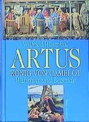 Artus - König von Camelot. Wahrheit und Legende - Wilfried Westphal