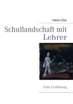 Schullandschaft mit Lehrer: Eine Erzählung - Dor, Henri