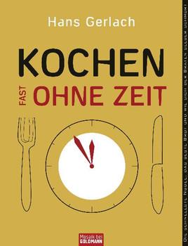 Kochen (fast) ohne Zeit: Die schnellste Nudel, das beste Brot und wie sich der Braten selber schmort - Hans Gerlach